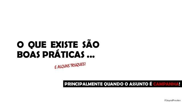 @JoycePrestes O QUE EXISTE SÃO BOAS PRÁTICAS ... PRINCIPALMENTE QUANDO O ASSUNTO É CAMPANHA!