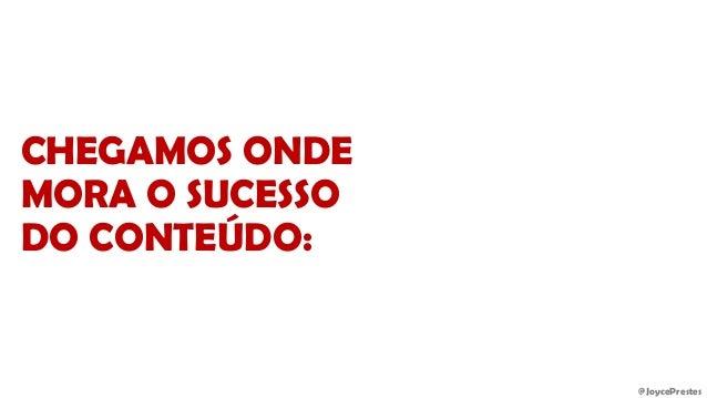 @JoycePrestes CHEGAMOS ONDE MORA O SUCESSO DO CONTEÚDO: