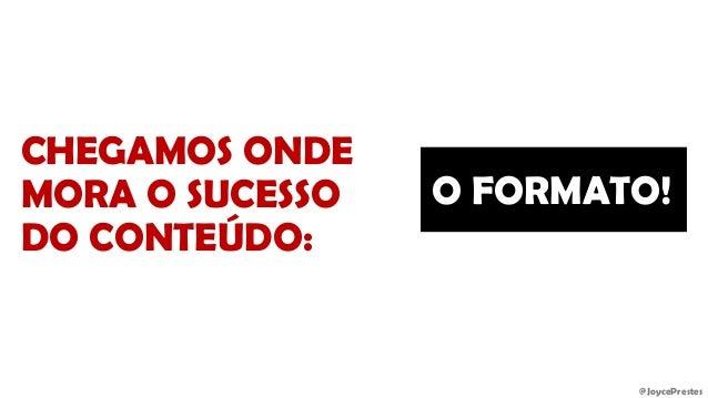 @JoycePrestes CHEGAMOS ONDE MORA O SUCESSO DO CONTEÚDO: O FORMATO!