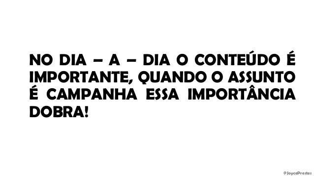 @JoycePrestes NO DIA – A – DIA O CONTEÚDO É IMPORTANTE, QUANDO O ASSUNTO É CAMPANHA ESSA IMPORTÂNCIA DOBRA!
