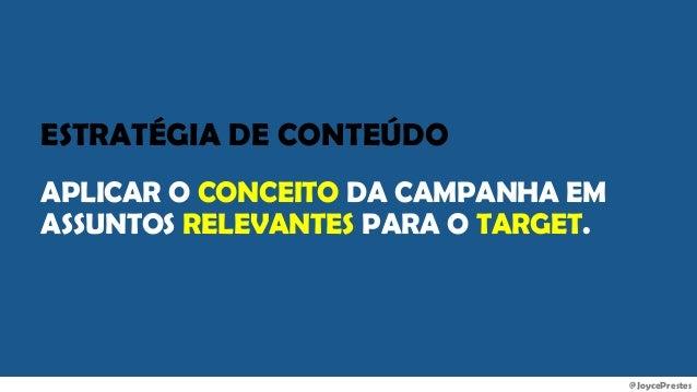 @JoycePrestes ESTRATÉGIA DE CONTEÚDO APLICAR O CONCEITO DA CAMPANHA EM ASSUNTOS RELEVANTES PARA O TARGET.