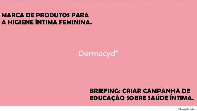 @JoycePrestes BRIEFING: CRIAR CAMPANHA DE EDUCAÇÃO SOBRE SAÚDE ÍNTIMA. MARCA DE PRODUTOS PARA A HIGIENE ÍNTIMA FEMININA.