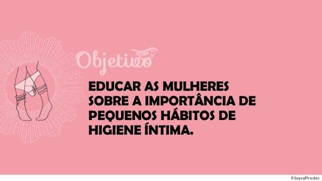 @JoycePrestes EDUCAR AS MULHERES SOBRE A IMPORTÂNCIA DE PEQUENOS HÁBITOS DE HIGIENE ÍNTIMA.