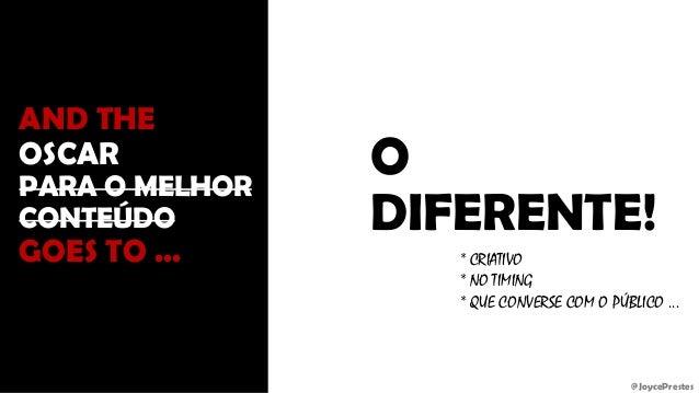 @JoycePrestes AND THE OSCAR PARA O MELHOR CONTEÚDO GOES TO ... O DIFERENTE! * CRIATIVO * NO TIMING * QUE CONVERSE COM O PÚ...