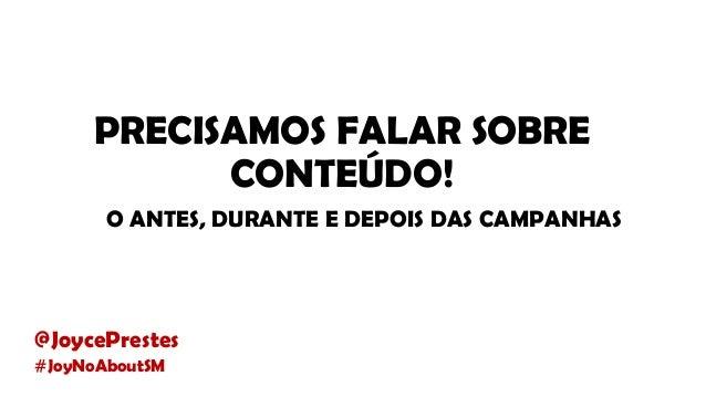 PRECISAMOS FALAR SOBRE CONTEÚDO! O ANTES, DURANTE E DEPOIS DAS CAMPANHAS @JoycePrestes #JoyNoAboutSM