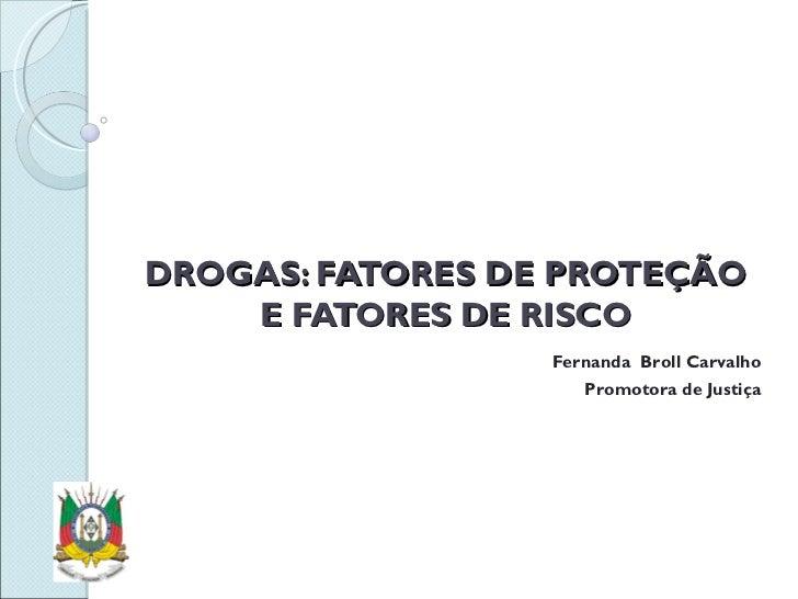 DROGAS: FATORES DE PROTEÇÃO E FATORES DE RISCO Fernanda  Broll Carvalho Promotora de Justiça