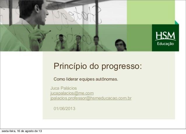 Princípio do progresso: Como liderar equipes autônomas. Juca Palácios jucapalacios@me.com jpalacios.professor@hsmeducacao....