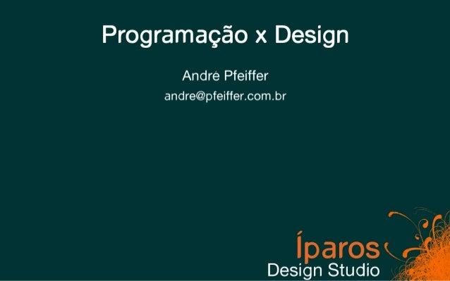 Programação x Design        André Pfeiffer     andre@pfeiffer.com.br