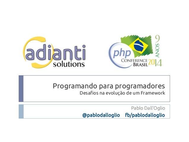 Programando para programadores  Desafios na evolução de um Framework  Pablo Dall'Oglio  @pablodalloglio fb/pablodalloglio