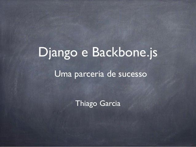 Django e Backbone.js  Uma parceria de sucesso       Thiago Garcia