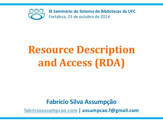 IX Seminário do Sistema de Bibliotecas da UFC  Fortaleza, 23 de outubro de 2014  Resource Description  and Access (RDA)  F...
