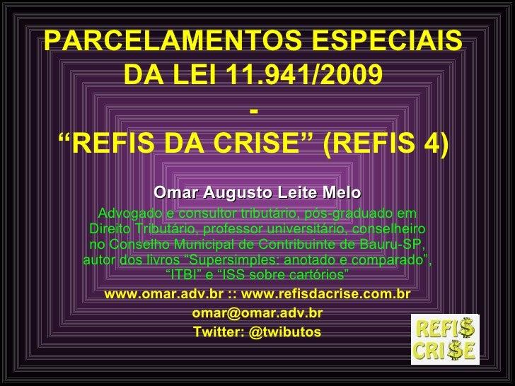 "PARCELAMENTOS ESPECIAIS DA LEI 11.941/2009 - ""REFIS DA CRISE"" (REFIS 4) Omar Augusto Leite Melo Advogado e consultor tribu..."