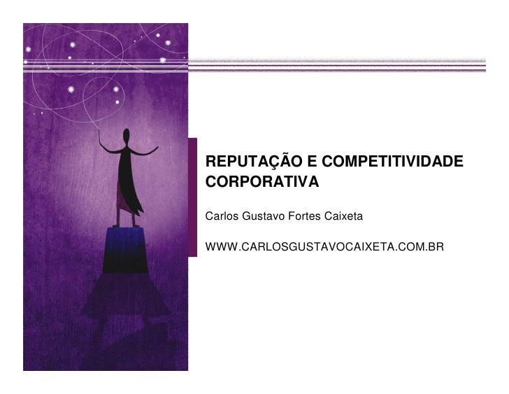 REPUTAÇÃO E COMPETITIVIDADE CORPORATIVA  Carlos Gustavo Fortes Caixeta  WWW.CARLOSGUSTAVOCAIXETA.COM.BR
