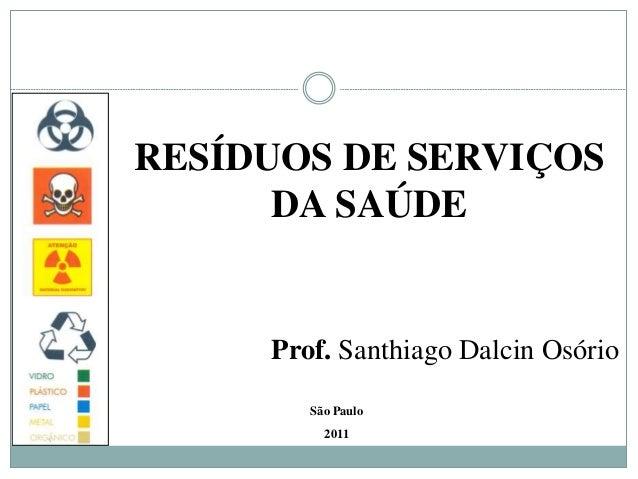 RESÍDUOS DE SERVIÇOS DA SAÚDE São Paulo 2011 Prof. Santhiago Dalcin Osório