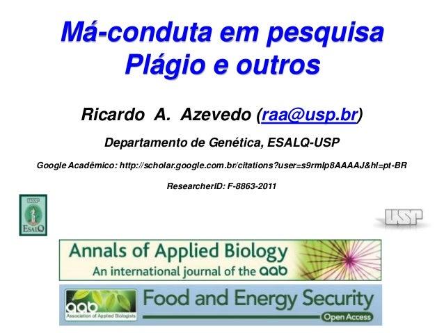 Má-conduta em pesquisa Plágio e outros Ricardo A. Azevedo (raa@usp.br) Departamento de Genética, ESALQ-USP Google Acadêmic...