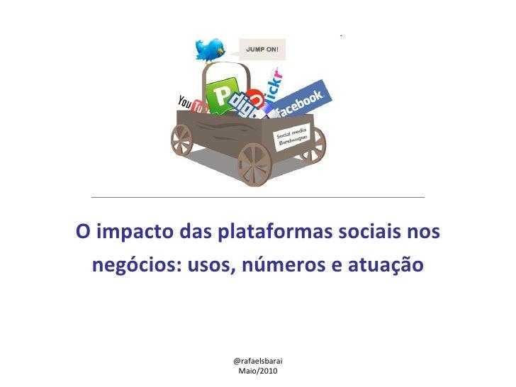 O impacto das plataformas sociais nos negócios: usos, números e atuação @rafaelsbarai Maio/2010