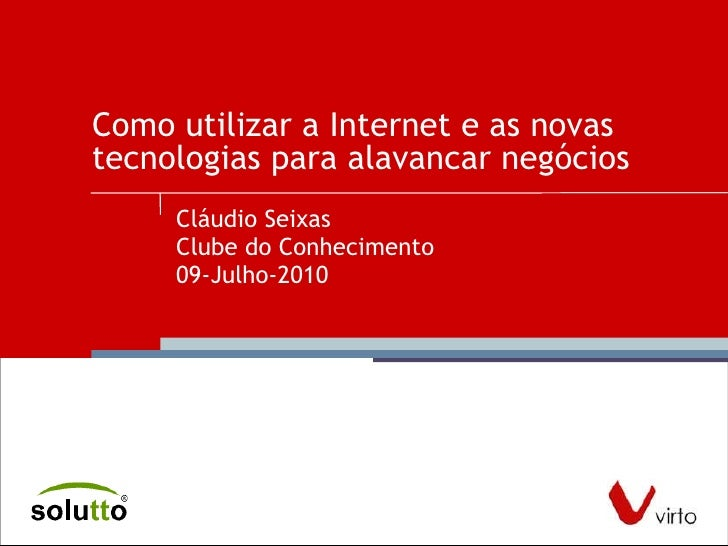 Como utilizar a Internet e as novas tecnologias para alavancar negócios  Cláudio Seixas Clube do Conhecimento 09-Julho-2010