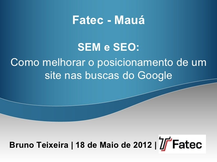 Fatec - Mauá            SEM e SEO:Como melhorar o posicionamento de um     site nas buscas do GoogleBruno Teixeira | 18 de...