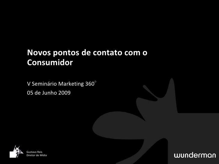 Novos pontos de contato com o Consumidor  V Seminário Marketing 360° 05 de Junho 2009     Gustavo Reis Diretor de Mídia