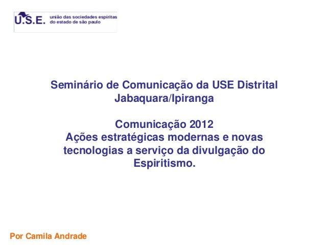 Seminário de Comunicação da USE Distrital                    Jabaquara/Ipiranga                      Comunicação 2012     ...