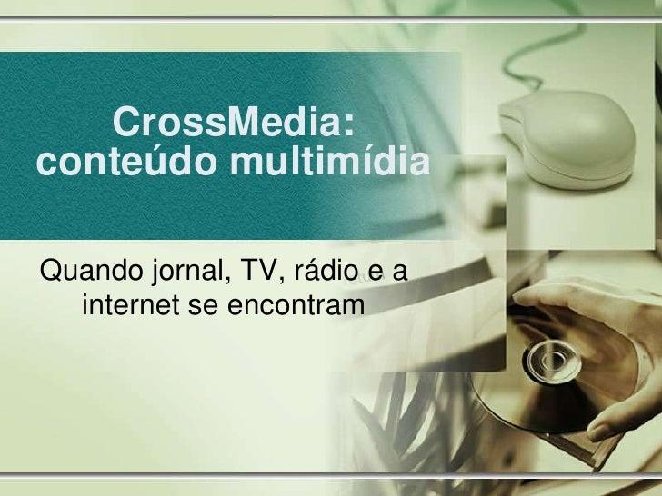 CrossMedia: conteúdo multimídia<br />Quando jornal, TV, rádio e a internet se encontram<br />