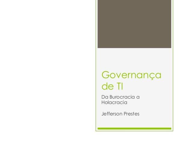 Governançade TIDa Burocracia aHolacraciaJefferson Prestes