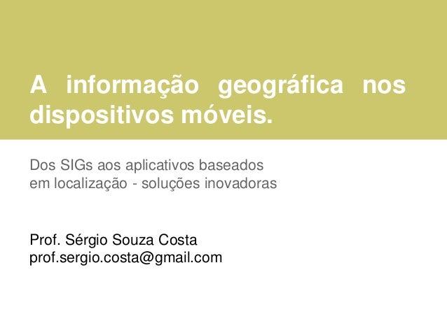 A informação geográfica nos dispositivos móveis. Dos SIGs aos aplicativos baseados em localização - soluções inovadoras Pr...