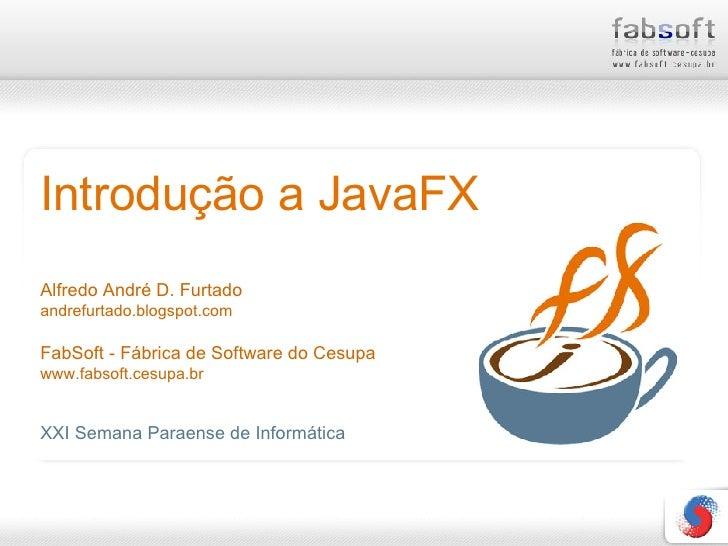 Introdução a JavaFX Alfredo André D. Furtado andrefurtado.blogspot.com FabSoft - Fábrica de Software do Cesupa www.fabsoft...