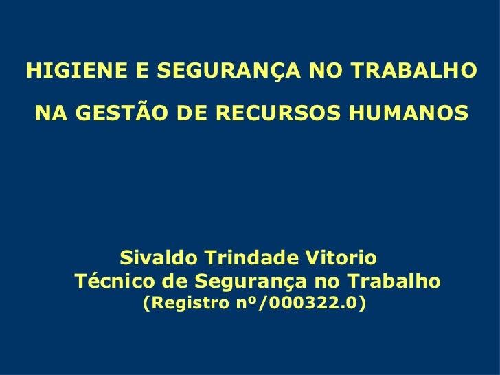 HIGIENE E SEGURANÇA NO TRABALHO NA GESTÃO DE RECURSOS HUMANOS Sivaldo Trindade Vitorio Técnico de Segurança no Trabalho (R...
