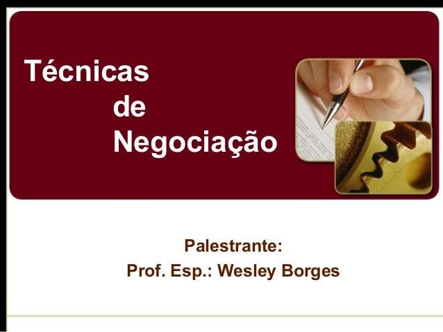 Técnicas de Negociação Palestrante: Prof. Esp.: Wesley Borges