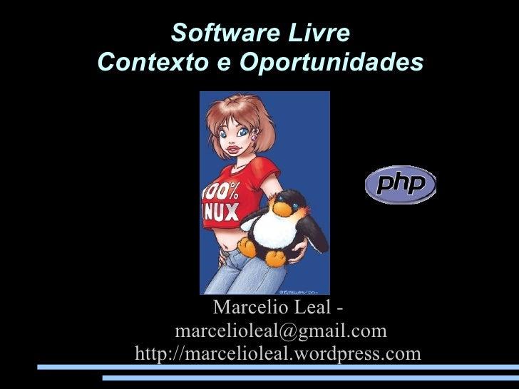 Software Livre Contexto e Oportunidades                Marcelio Leal -        marcelioleal@gmail.com   http://marcelioleal...