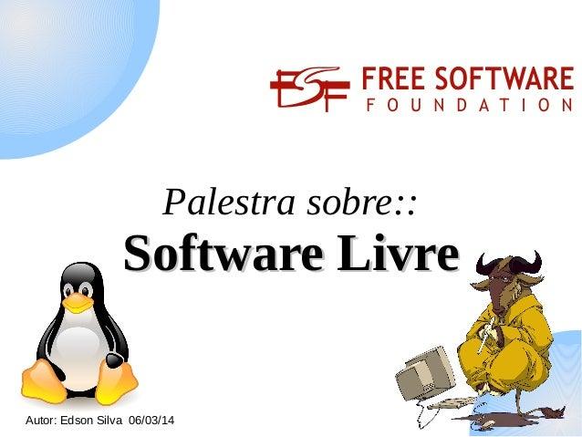 Palestra sobre::  Software Livre Autor: Edson Silva 06/03/14