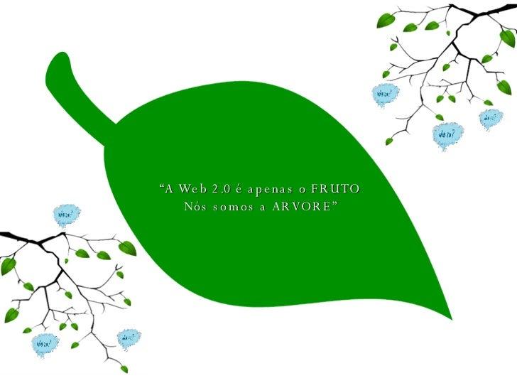 """"""" A Web 2.0 é apenas o FRUTO Nós somos a ARVORE"""""""