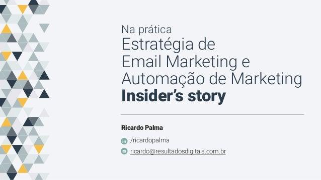 Na prática Estratégia de Email Marketing e Automação de Marketing Insider's story Ricardo Palma /ricardopalma ricardo@resu...