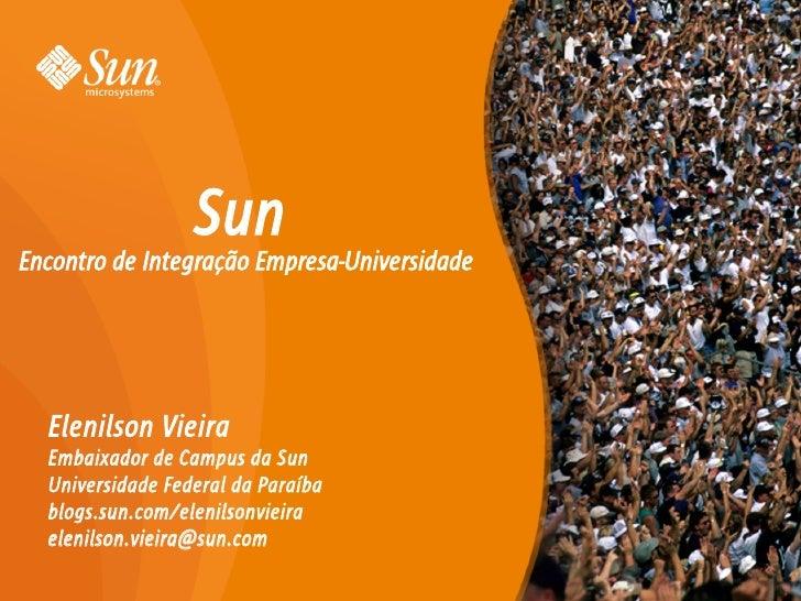 Sun Encontro de Integração Empresa-Universidade       Elenilson Vieira   Embaixador de Campus da Sun   Universidade Federa...