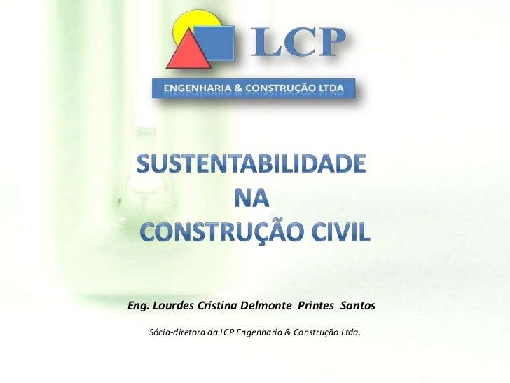 Sustentabilidade na construção civil<br />Eng. Lourdes Cristina DelmontePrintes  Santos<br />Sócia-diretora da LCP Engenha...