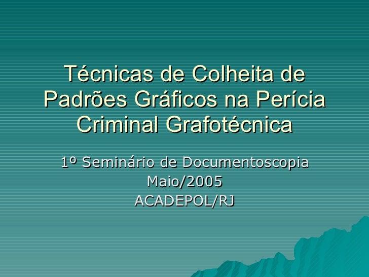 Técnicas de Colheita de Padrões Gráficos na Perícia Criminal Grafotécnica 1º Seminário de Documentoscopia Maio/2005 ACADEP...