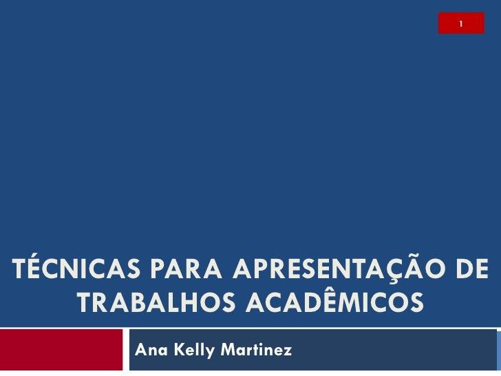 TÉCNICAS PARA APRESENTAÇÃO DE TRABALHOS ACADÊMICOS Ana Kelly Martinez