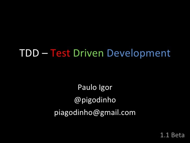 TDD  –   Test   Driven   Development Paulo Igor @pigodinho [email_address] 1.1 Beta