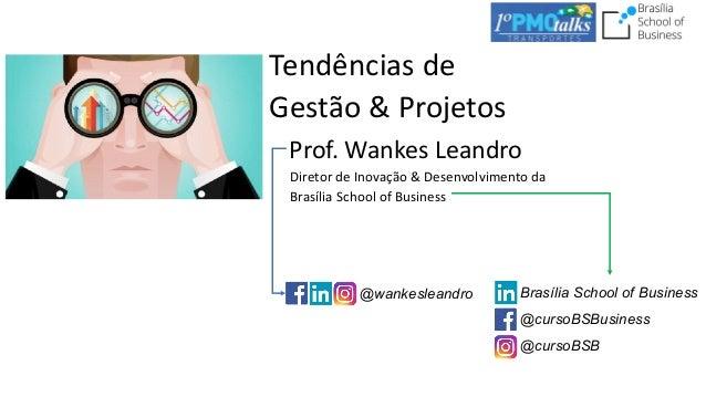 Tendências de Gestão & Projetos Prof. Wankes Leandro Diretor de Inovação & Desenvolvimento da Brasília School of Business ...