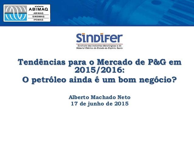 Tendências para o Mercado de P&G em 2015/2016: O petróleo ainda é um bom negócio? Alberto Machado Neto 17 de junho de 2015