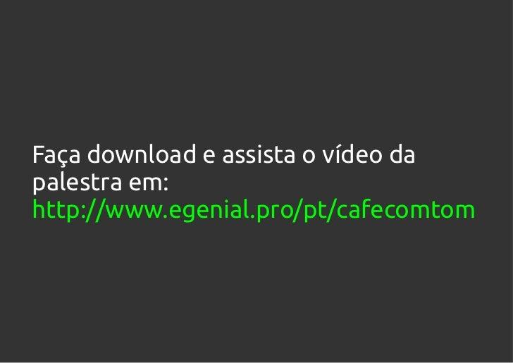 Faça download e assista o vídeo dapalestra em:http://www.egenial.pro/pt/cafecomtom