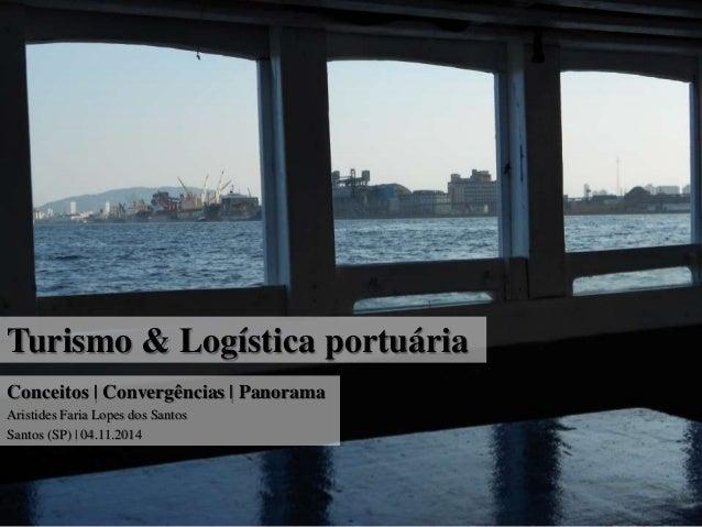 Turismo & Logística portuária  Conceitos | Convergências | Panorama  Aristides Faria Lopes dos Santos  Santos (SP) | 04.11...