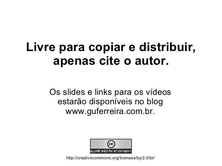 Livre para copiar e distribuir, apenas cite o autor. Os slides e links para os vídeos estarão disponíveis no blog www.gufe...