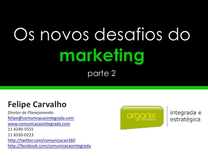 Os novos desafios do       marketing                                      parte 2Felipe CarvalhoDiretor de Planejamentofel...