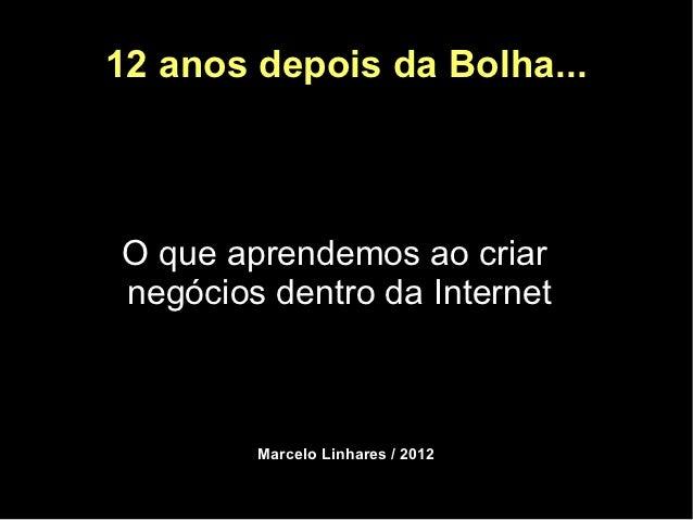 12 anos depois da Bolha...O que aprendemos ao criarnegócios dentro da Internet        Marcelo Linhares / 2012