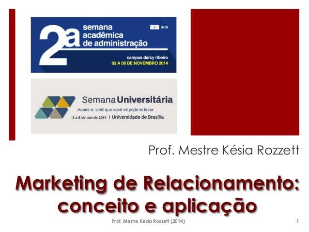 Prof. Mestre Késia Rozzett  Marketing de Relacionamento:  conceito e aplicação  Prof. Mestre Késia Rozzett (2014) 1