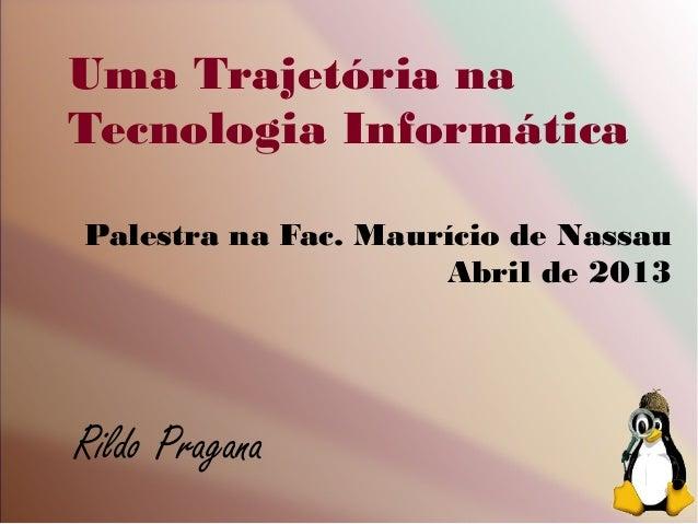 Uma Trajetória naTecnologia InformáticaPalestra na Fac. Maurício de NassauAbril de 2013Rildo Pragana
