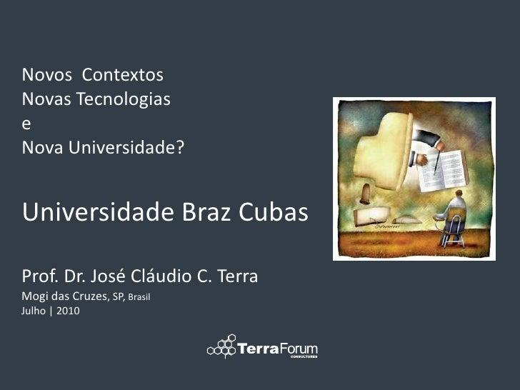 Novos Contextos Novas Tecnologias e Nova Universidade?   Universidade Braz Cubas  Prof. Dr. José Cláudio C. Terra Mogi das...
