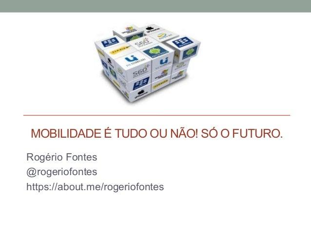 MOBILIDADE É TUDO OU NÃO! SÓ O FUTURO. Rogério Fontes @rogeriofontes https://about.me/rogeriofontes